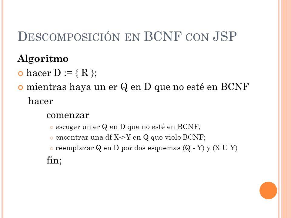 D ESCOMPOSICIÓN EN BCNF CON JSP Algoritmo hacer D := { R }; mientras haya un er Q en D que no esté en BCNF hacer comenzar escoger un er Q en D que no