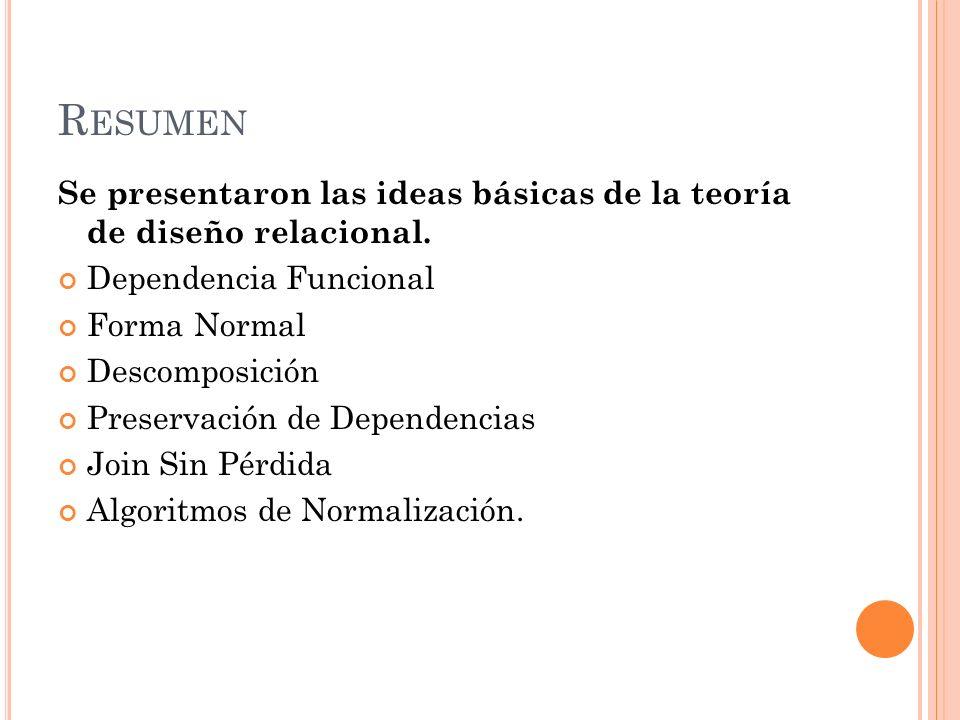 R ESUMEN Se presentaron las ideas básicas de la teoría de diseño relacional. Dependencia Funcional Forma Normal Descomposición Preservación de Depende