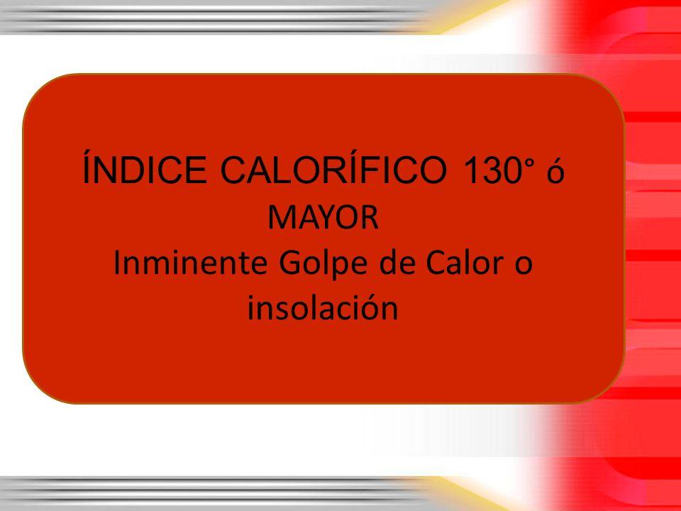 ÍNDICE CALORÍFICO 130 ° ó MAYOR Inminente Golpe de Calor o insolación