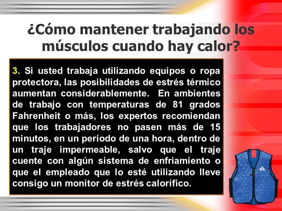 ¿Cómo mantener trabajando los músculos cuando hay calor? 3. Si usted trabaja utilizando equipos o ropa protectora, las posibilidades de estrés térmico