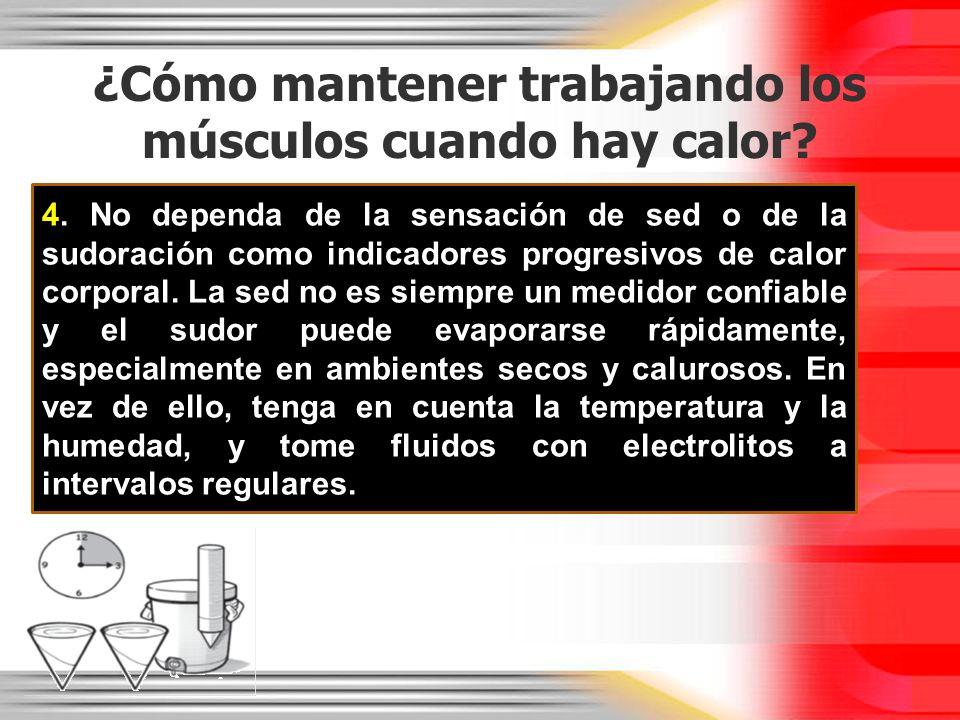 ¿Cómo mantener trabajando los músculos cuando hay calor? 4. No dependa de la sensación de sed o de la sudoración como indicadores progresivos de calor