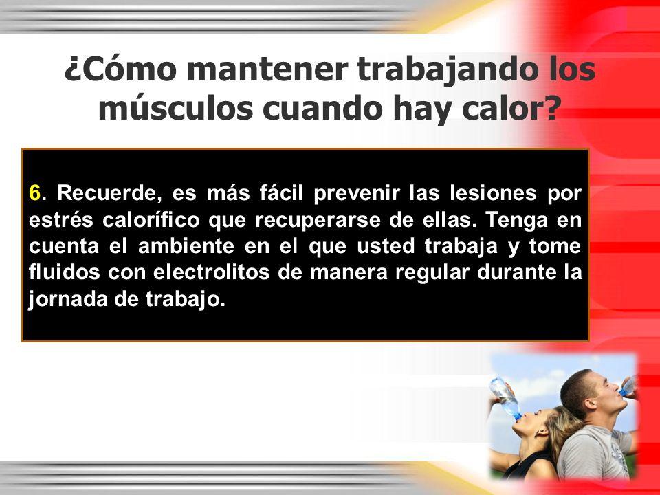 ¿Cómo mantener trabajando los músculos cuando hay calor? 6. Recuerde, es más fácil prevenir las lesiones por estrés calorífico que recuperarse de ella