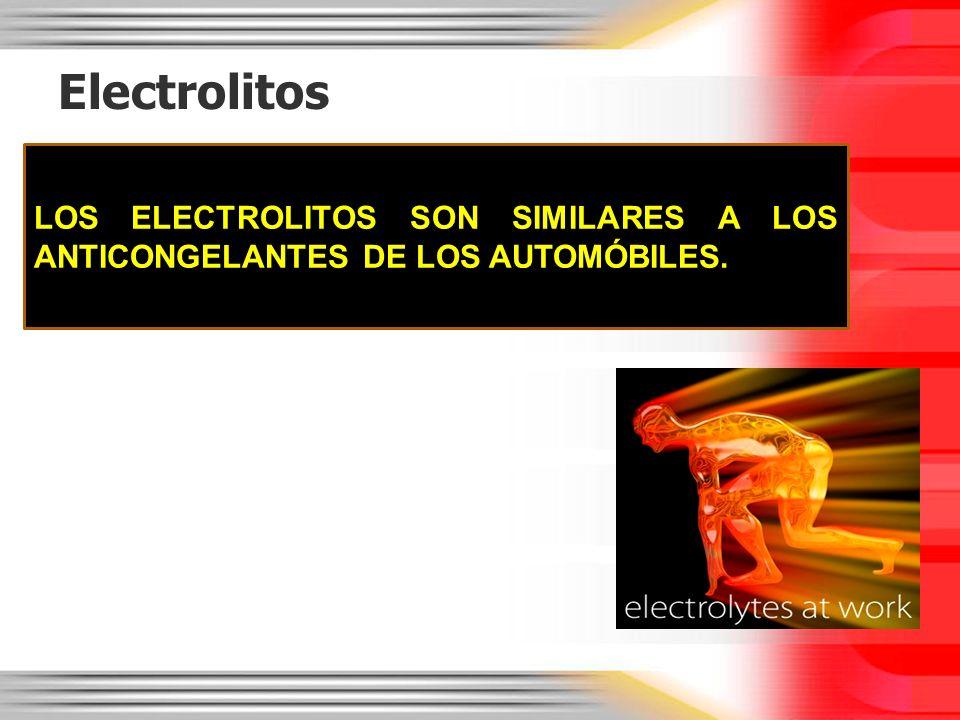 Electrolitos LOS ELECTROLITOS SON SIMILARES A LOS ANTICONGELANTES DE LOS AUTOMÓBILES.