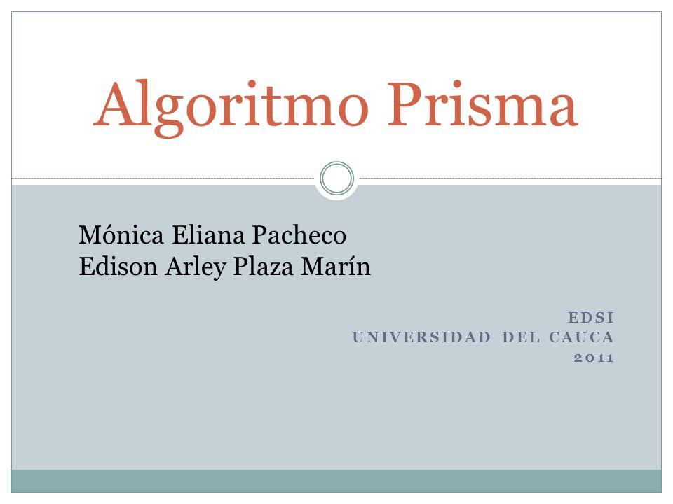 EDSI UNIVERSIDAD DEL CAUCA 2011 Algoritmo Prisma Mónica Eliana Pacheco Edison Arley Plaza Marín