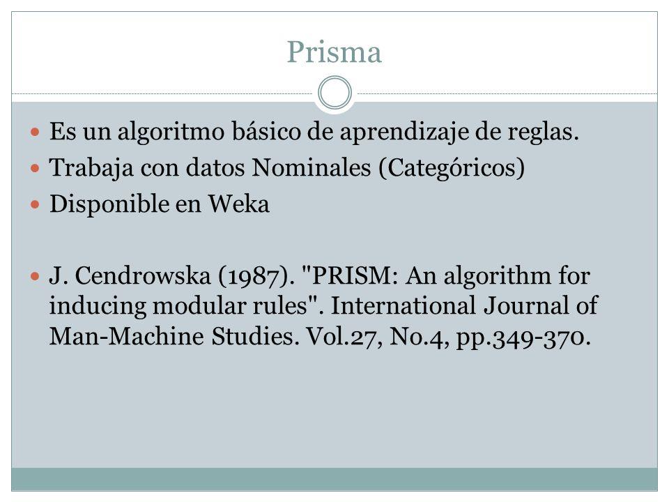 Prisma Es un algoritmo básico de aprendizaje de reglas. Trabaja con datos Nominales (Categóricos) Disponible en Weka J. Cendrowska (1987).