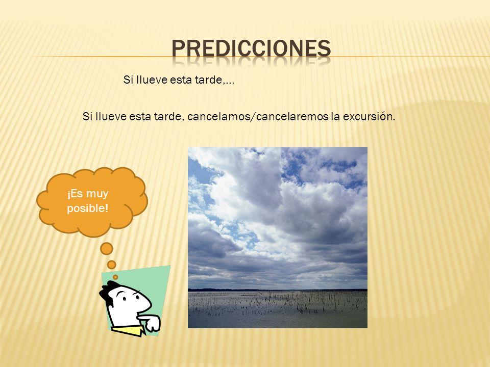 Si llueve esta tarde,… Si llueve esta tarde, cancelamos/cancelaremos la excursión. ¡Es muy posible!