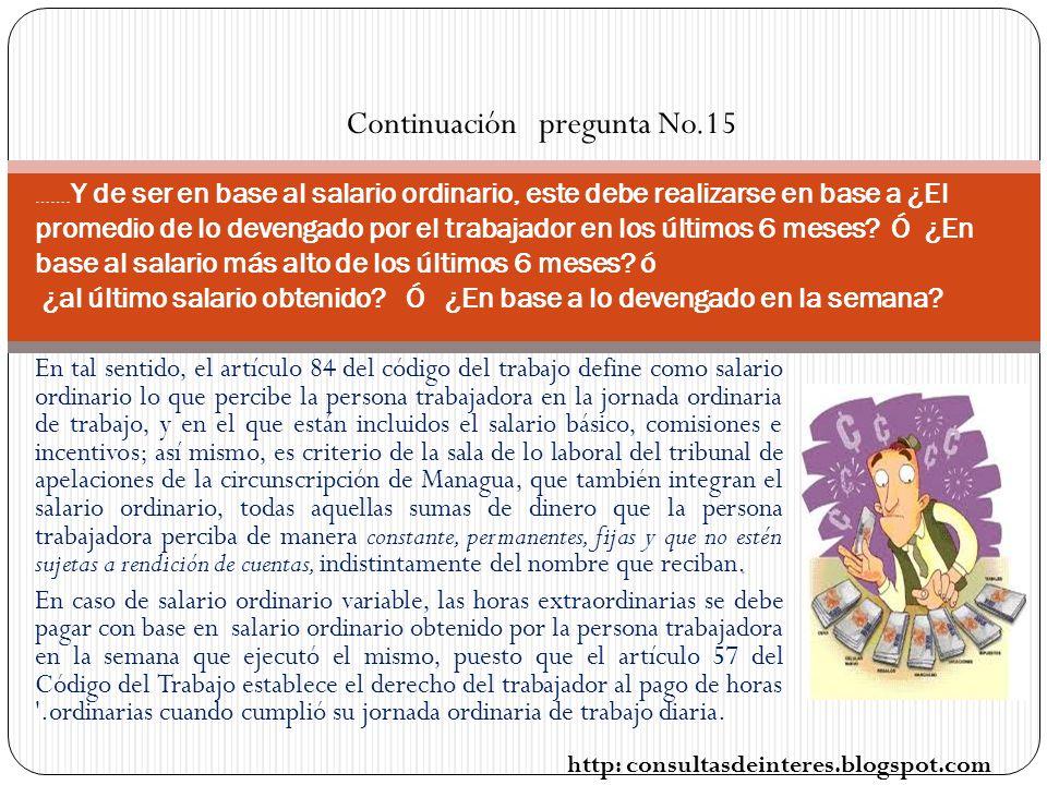 En tal sentido, el artículo 84 del código del trabajo define como salario ordinario lo que percibe la persona trabajadora en la jornada ordinaria de trabajo, y en el que están incluidos el salario básico, comisiones e incentivos; así mismo, es criterio de la sala de lo laboral del tribunal de apelaciones de la circunscripción de Managua, que también integran el salario ordinario, todas aquellas sumas de dinero que la persona trabajadora perciba de manera constante, permanentes, fijas y que no estén sujetas a rendición de cuentas, indistintamente del nombre que reciban.