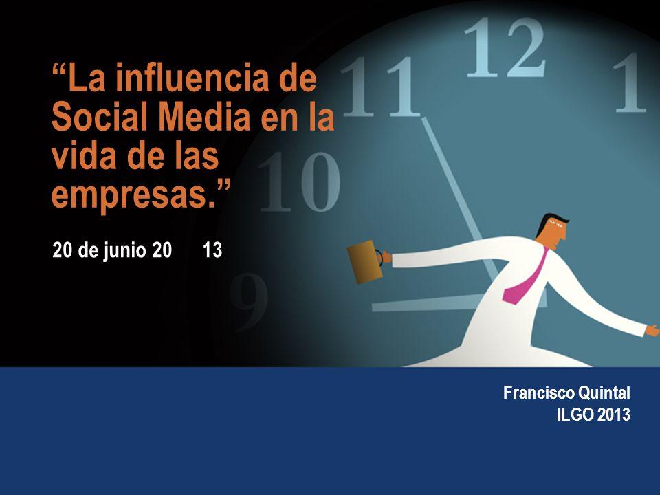 1 20 de junio 20 13 La influencia de Social Media en la vida de las empresas. Francisco Quintal ILGO 2013