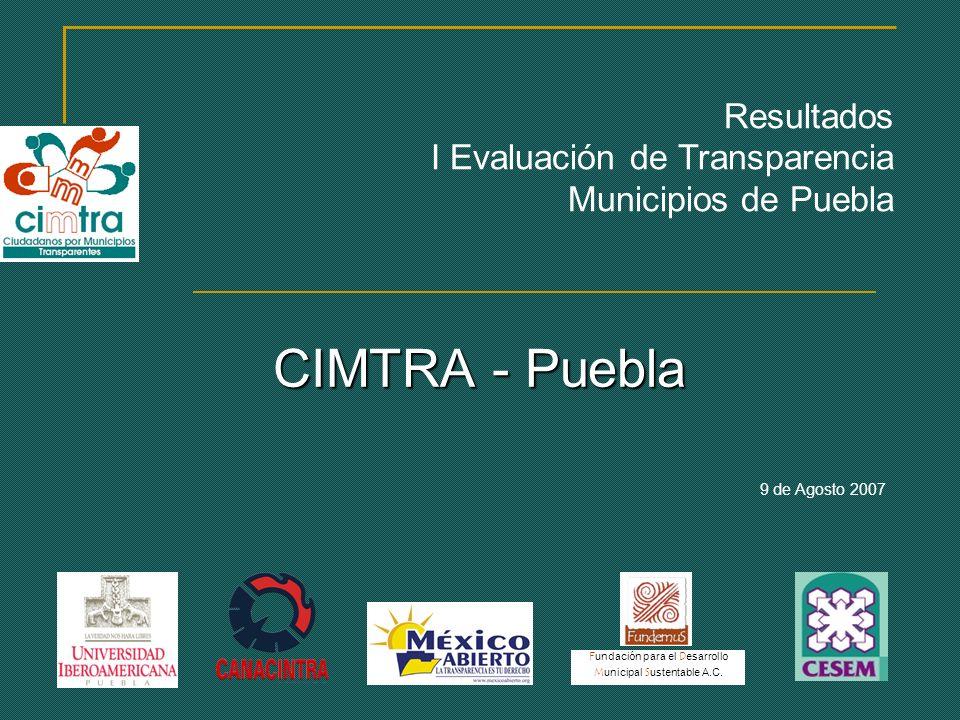 CIMTRA - Puebla 9 de Agosto 2007 Resultados I Evaluación de Transparencia Municipios de Puebla F undación para el D esarrollo M unicipal S ustentable A.C.