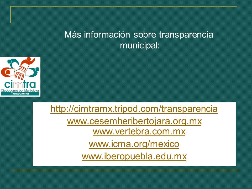 Más información sobre transparencia municipal: http://cimtramx.tripod.com/transparencia www.cesemheribertojara.org.mx www.vertebra.com.mx www.icma.org/mexico www.iberopuebla.edu.mx