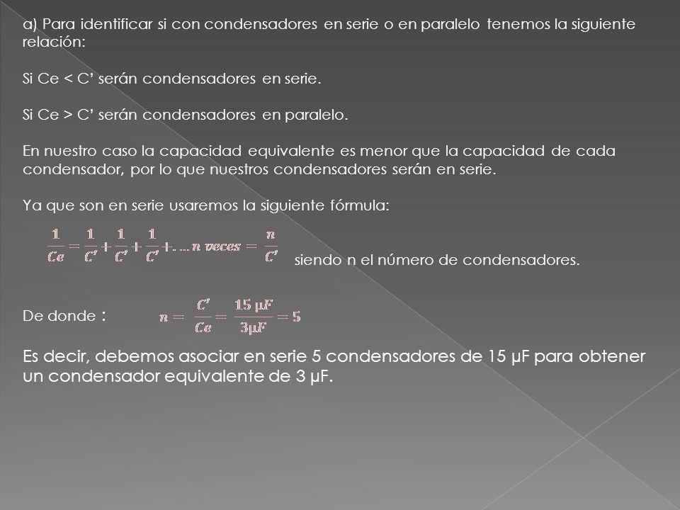 a) Para identificar si con condensadores en serie o en paralelo tenemos la siguiente relación: Si Ce < C serán condensadores en serie.