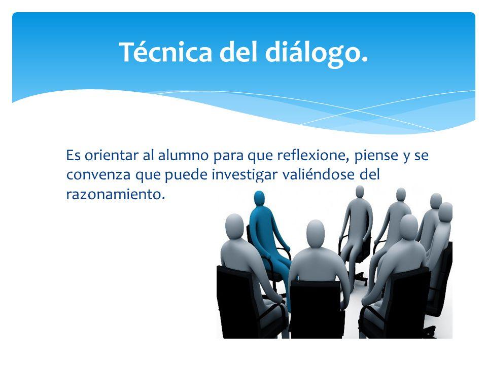 Es orientar al alumno para que reflexione, piense y se convenza que puede investigar valiéndose del razonamiento. Técnica del diálogo.