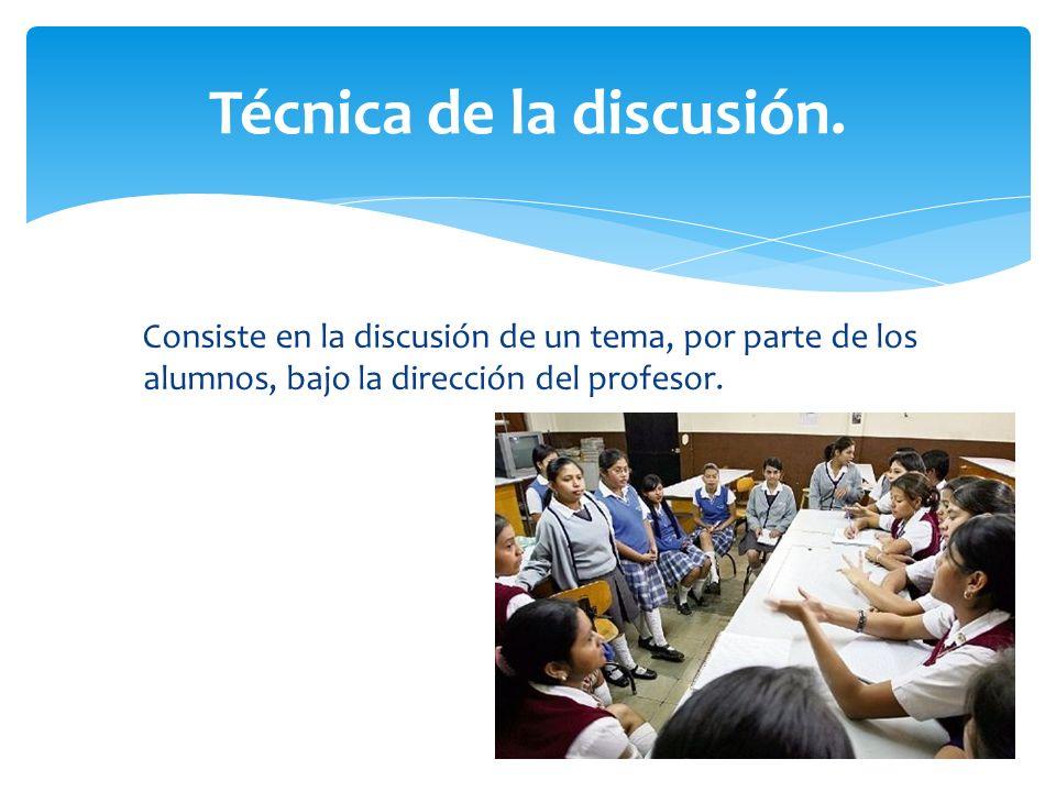 Consiste en la discusión de un tema, por parte de los alumnos, bajo la dirección del profesor. Técnica de la discusión.