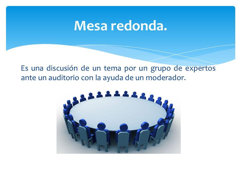 Es una discusión de un tema por un grupo de expertos ante un auditorio con la ayuda de un moderador. Mesa redonda.