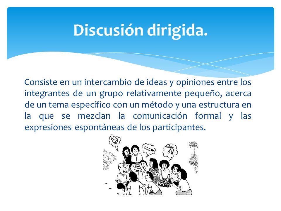 Consiste en un intercambio de ideas y opiniones entre los integrantes de un grupo relativamente pequeño, acerca de un tema específico con un método y