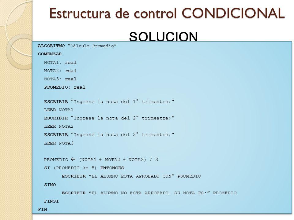 Estructura de control CONDICIONAL SOLUCION ALGORITMO Cálculo Promedio COMENZAR NOTA1: real NOTA2: real NOTA3: real PROMEDIO: real ESCRIBIR Ingrese la