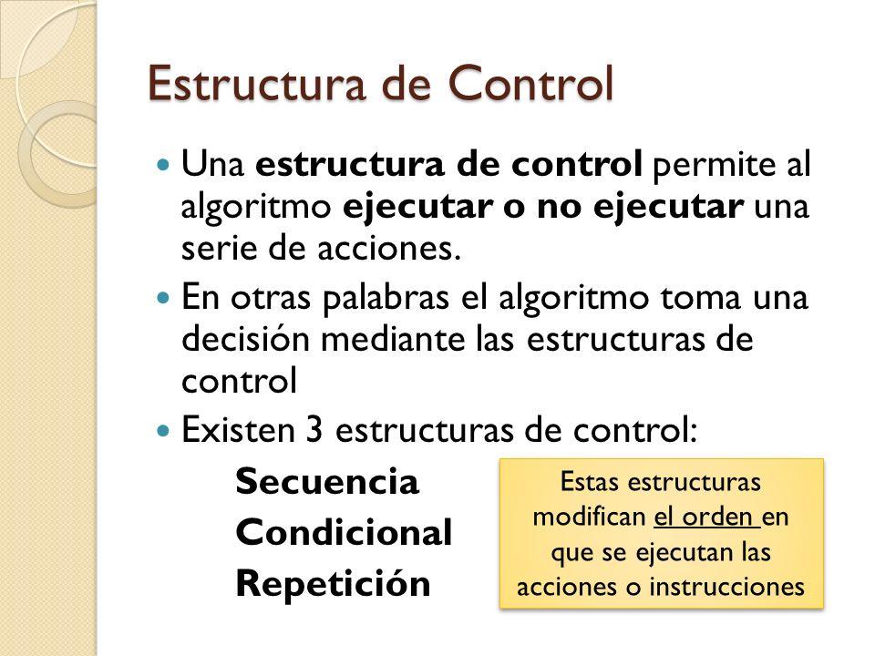 Estructura de Control Una estructura de control permite al algoritmo ejecutar o no ejecutar una serie de acciones. En otras palabras el algoritmo toma