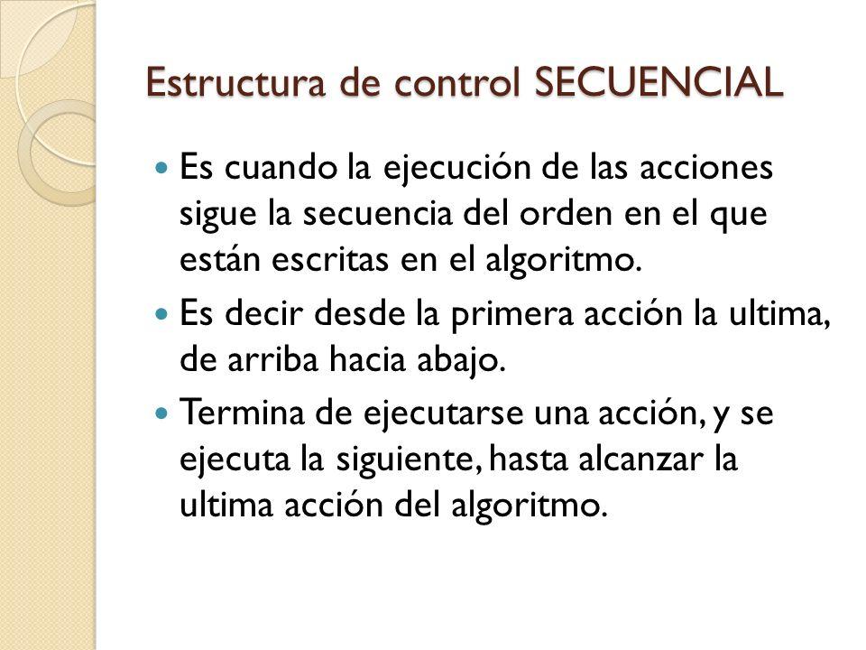 Estructura de control SECUENCIAL Es cuando la ejecución de las acciones sigue la secuencia del orden en el que están escritas en el algoritmo. Es deci