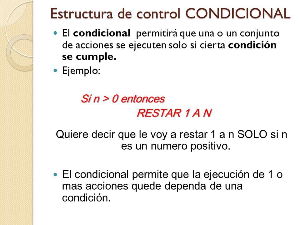 Estructura de control CONDICIONAL El condicional permitirá que una o un conjunto de acciones se ejecuten solo si cierta condición se cumple. Ejemplo: