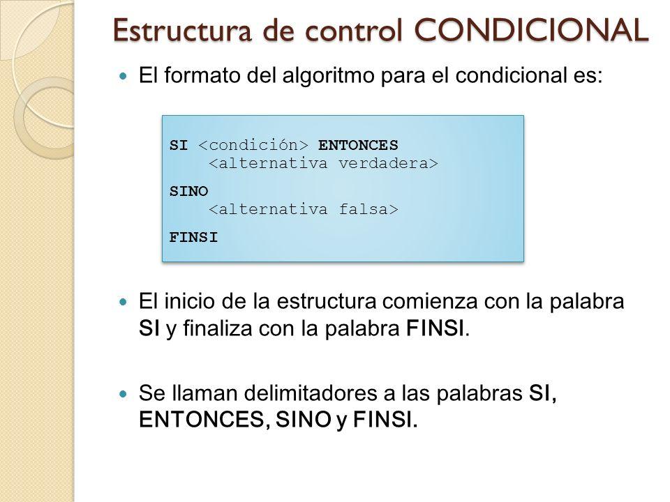Estructura de control CONDICIONAL El formato del algoritmo para el condicional es: El inicio de la estructura comienza con la palabra SI y finaliza co