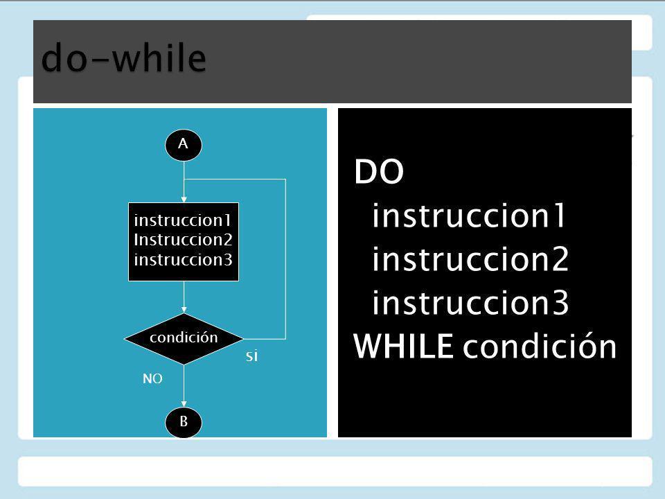 DO instruccion1 instruccion2 instruccion3 WHILE condición A condición instruccion1 Instruccion2 instruccion3 B si NO