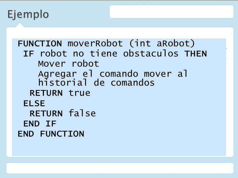 FUNCTION moverRobot (int aRobot) IF robot no tiene obstaculos THEN Mover robot Agregar el comando mover al historial de comandos RETURN true ELSE RETURN false END IF END FUNCTION