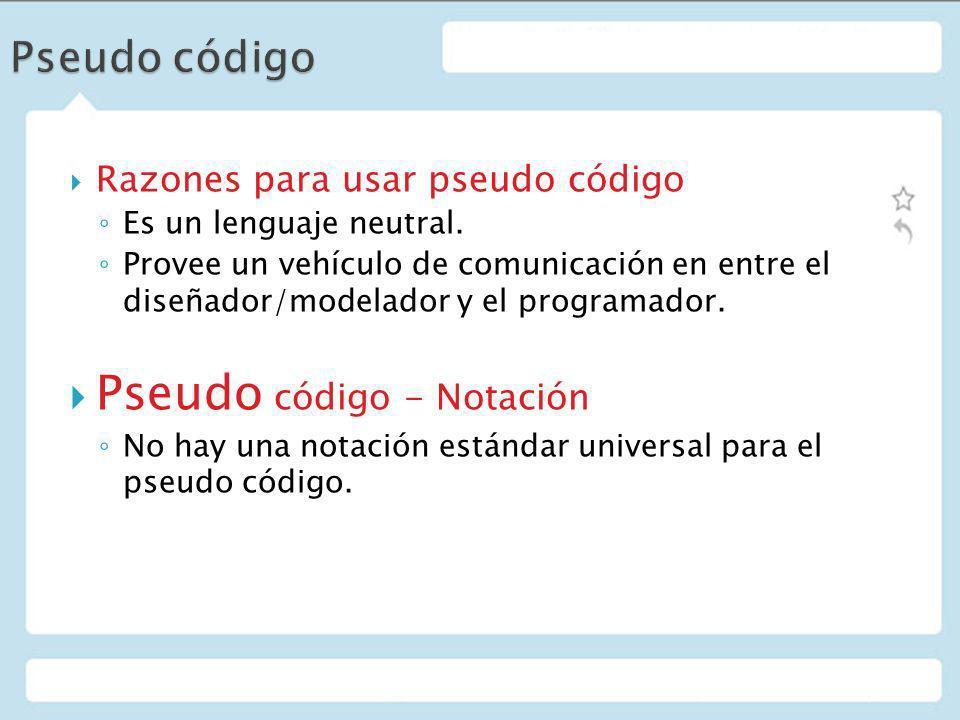 Razones para usar pseudo código Es un lenguaje neutral. Provee un vehículo de comunicación en entre el diseñador/modelador y el programador. Pseudo có