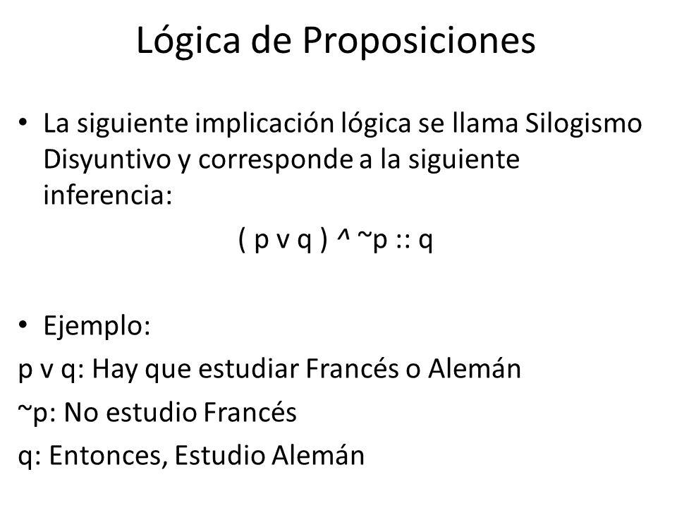 La siguiente implicación lógica se llama Silogismo Disyuntivo y corresponde a la siguiente inferencia: ( p v q ) ^ ~p :: q Ejemplo: p v q: Hay que estudiar Francés o Alemán ~p: No estudio Francés q: Entonces, Estudio Alemán