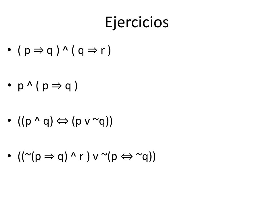 Ejercicios ( p q ) ^ ( q r ) p ^ ( p q ) ((p ^ q) (p v ~q)) ((~(p q) ^ r ) v ~(p ~q))