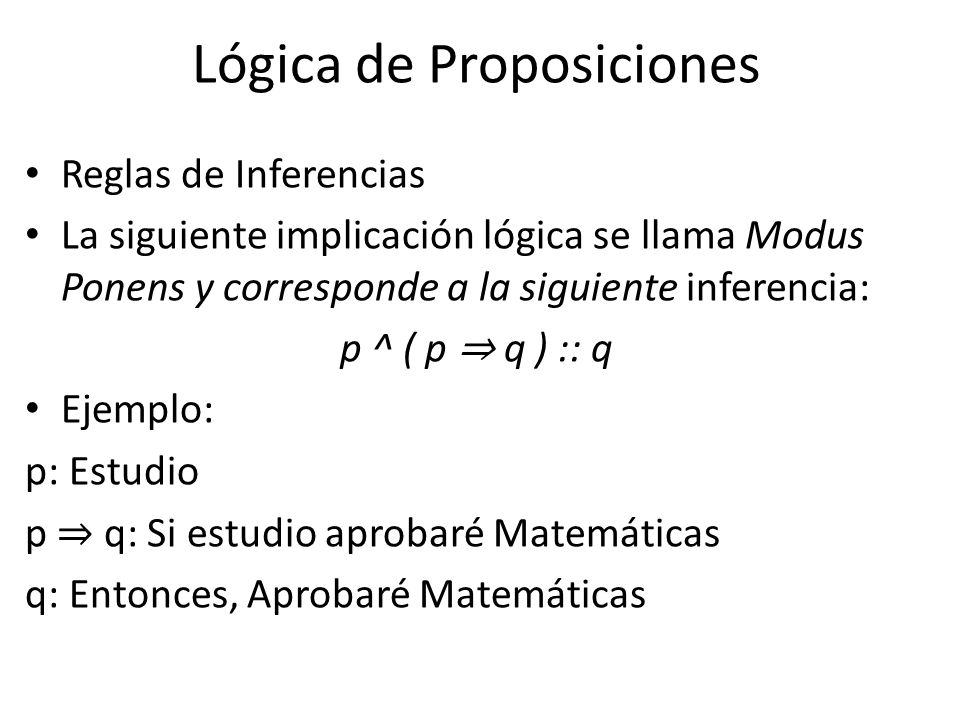 Lógica de Proposiciones Reglas de Inferencias La siguiente implicación lógica se llama Modus Ponens y corresponde a la siguiente inferencia: p ^ ( p q ) :: q Ejemplo: p: Estudio p q: Si estudio aprobaré Matemáticas q: Entonces, Aprobaré Matemáticas