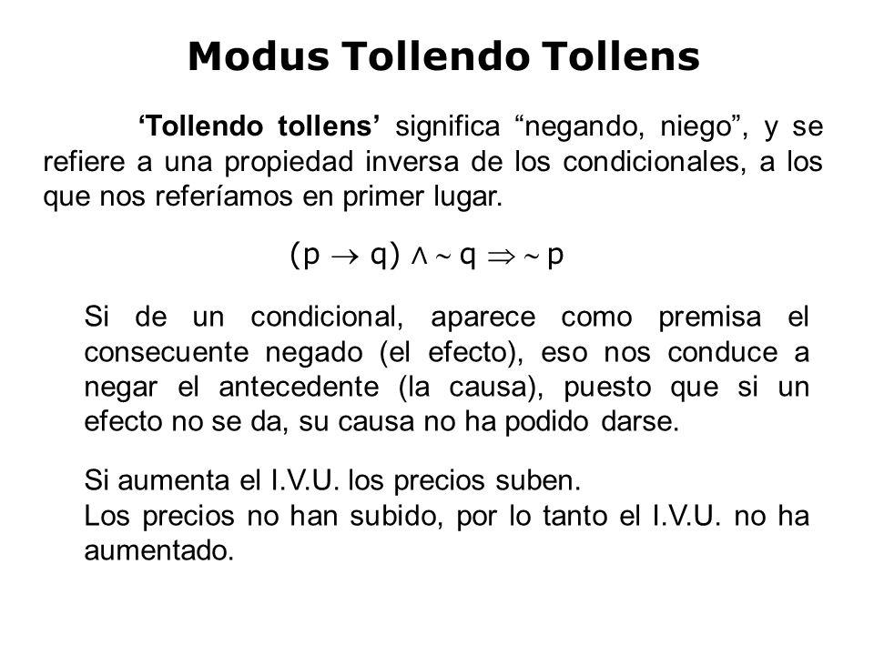 Modus Tollendo Tollens (p q) q p Tollendo tollens significa negando, niego, y se refiere a una propiedad inversa de los condicionales, a los que nos referíamos en primer lugar.
