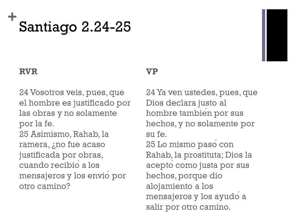 + Santiago 2.24-25 RVR 24 Vosotros veis, pues, que el hombre es justificado por las obras y no solamente por la fe. 25 Asimismo, Rahab, la ramera, ¿no