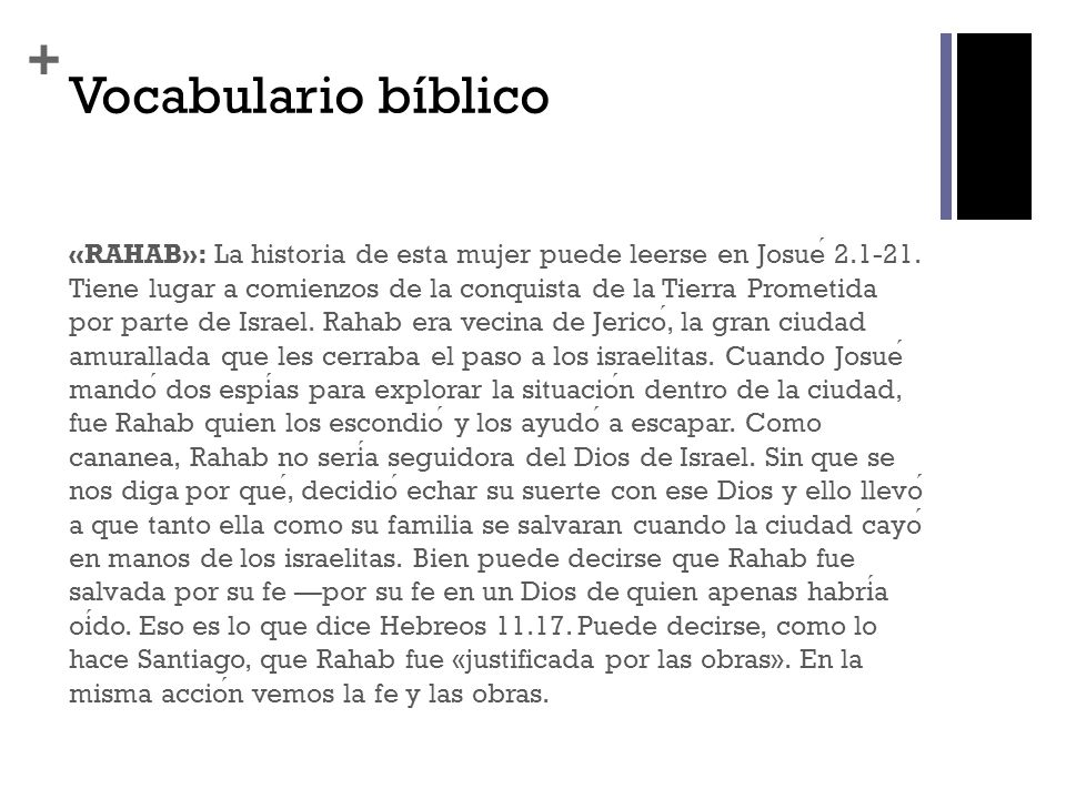 + Vocabulario bíblico «RAHAB»: La historia de esta mujer puede leerse en Josue 2.1-21. Tiene lugar a comienzos de la conquista de la Tierra Prometida