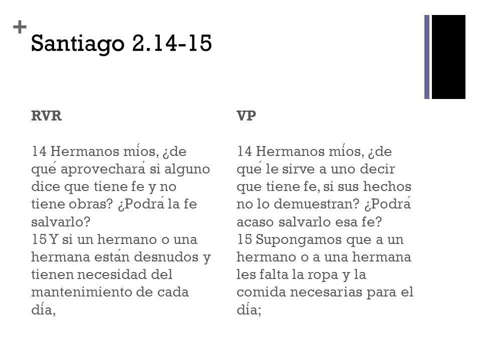 + Santiago 2.14-15 RVR 14 Hermanos mios, ¿de que aprovechara si alguno dice que tiene fe y no tiene obras? ¿Podra la fe salvarlo? 15 Y si un hermano o