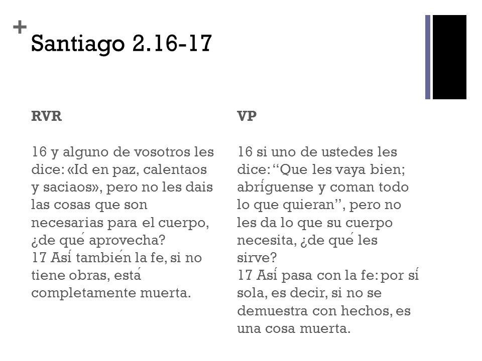 + Santiago 2.16-17 RVR 16 y alguno de vosotros les dice: «Id en paz, calentaos y saciaos», pero no les dais las cosas que son necesarias para el cuerp
