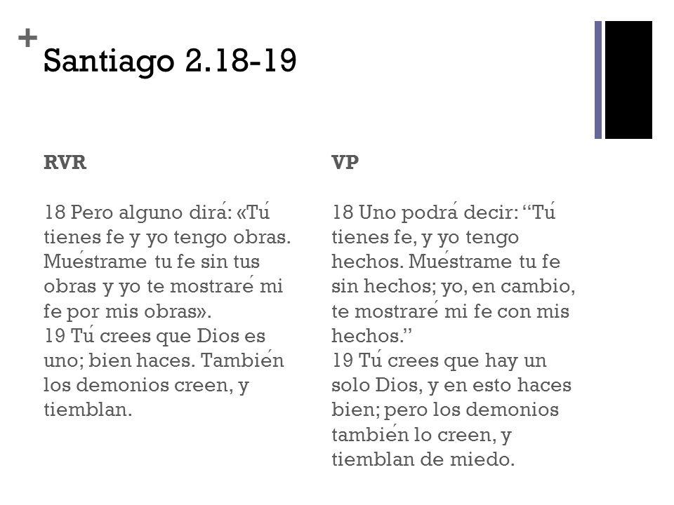 + Santiago 2.18-19 RVR 18 Pero alguno dira: «Tu tienes fe y yo tengo obras. Muestrame tu fe sin tus obras y yo te mostrare mi fe por mis obras». 19 Tu