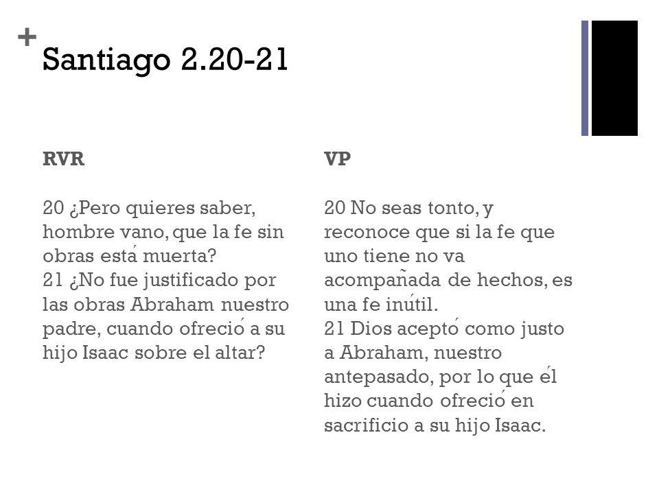 + Santiago 2.20-21 RVR 20 ¿Pero quieres saber, hombre vano, que la fe sin obras esta muerta? 21 ¿No fue justificado por las obras Abraham nuestro padr