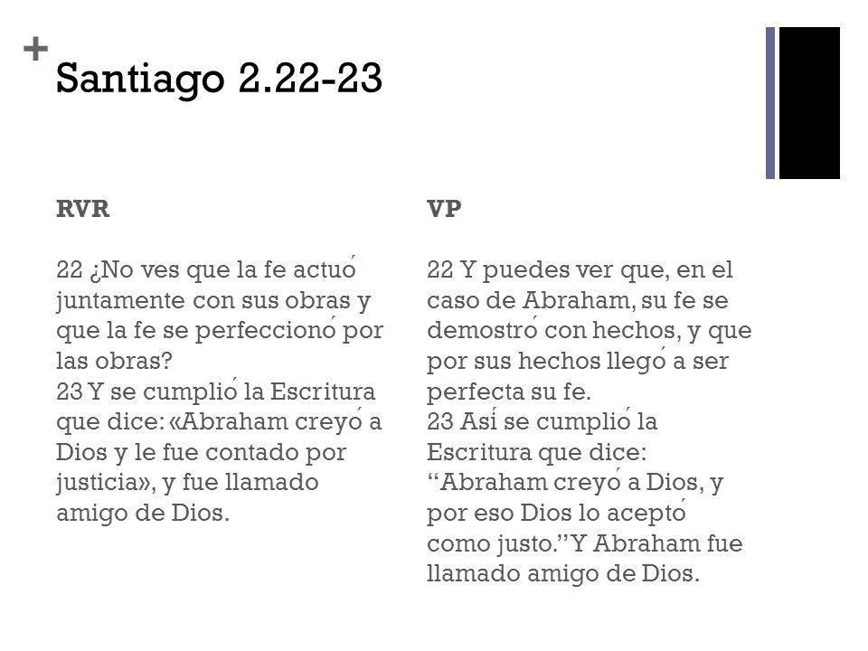 + Santiago 2.22-23 RVR 22 ¿No ves que la fe actuo juntamente con sus obras y que la fe se perfecciono por las obras? 23 Y se cumplio la Escritura que