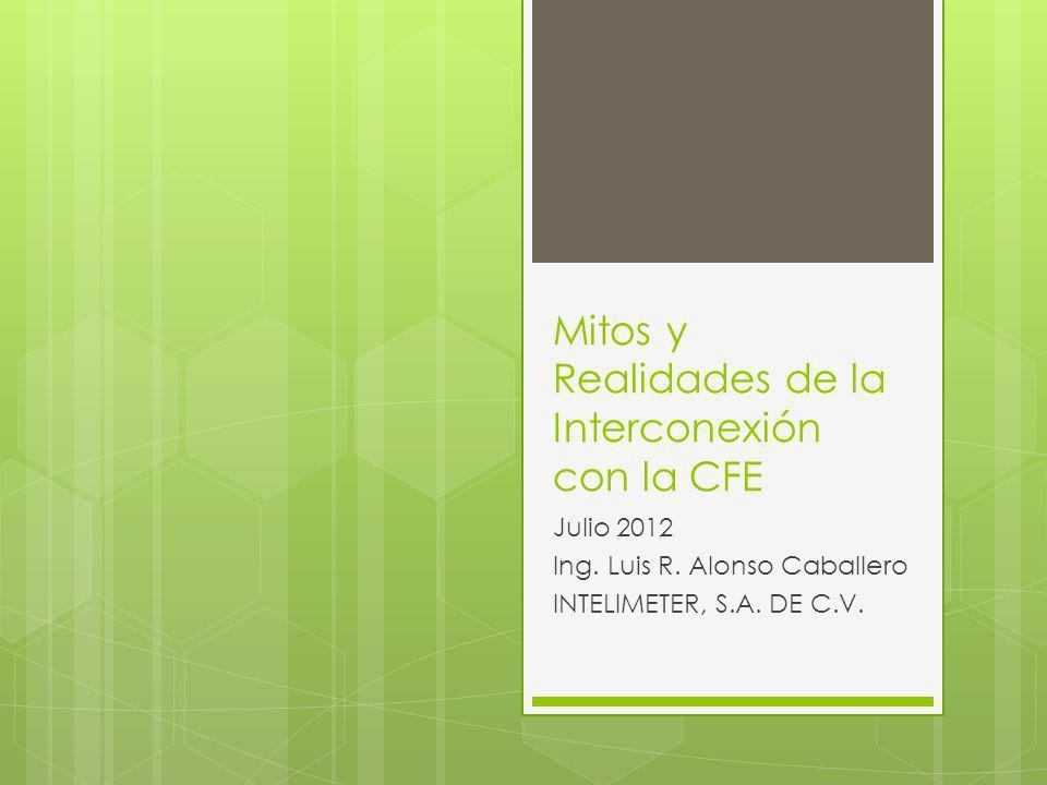 Mitos y Realidades de la Interconexión con la CFE Julio 2012 Ing. Luis R. Alonso Caballero INTELIMETER, S.A. DE C.V.