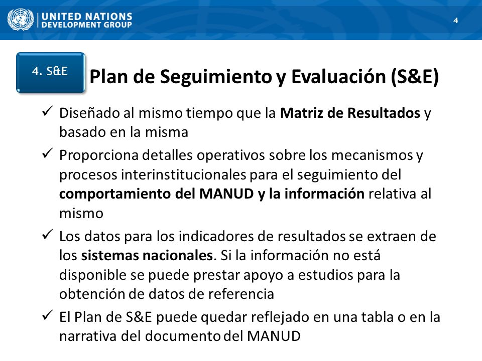 1. Road Map 4 Plan de Seguimiento y Evaluación (S&E) 4. S&E Diseñado al mismo tiempo que la Matriz de Resultados y basado en la misma Proporciona deta
