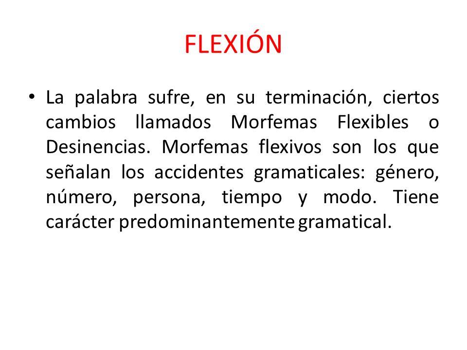 FLEXIÓN La palabra sufre, en su terminación, ciertos cambios llamados Morfemas Flexibles o Desinencias. Morfemas flexivos son los que señalan los acci