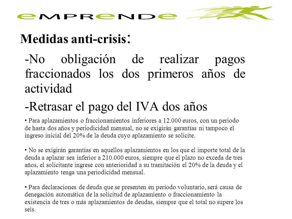 Medidas anti-crisis : -No obligación de realizar pagos fraccionados los dos primeros años de actividad -Retrasar el pago del IVA dos años Para aplazam