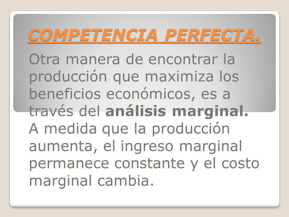 COMPETENCIA PERFECTA. Otra manera de encontrar la producción que maximiza los beneficios económicos, es a través del análisis marginal. A medida que l