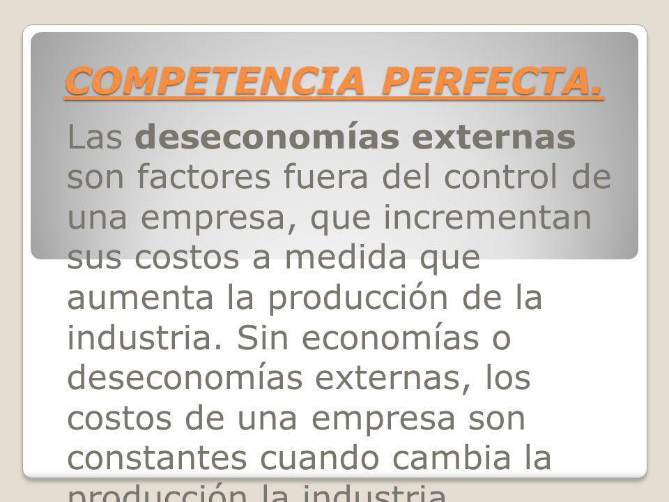COMPETENCIA PERFECTA. Las deseconomías externas son factores fuera del control de una empresa, que incrementan sus costos a medida que aumenta la prod