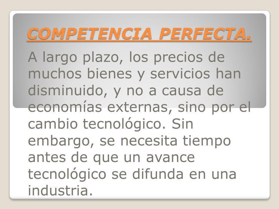 COMPETENCIA PERFECTA. A largo plazo, los precios de muchos bienes y servicios han disminuido, y no a causa de economías externas, sino por el cambio t