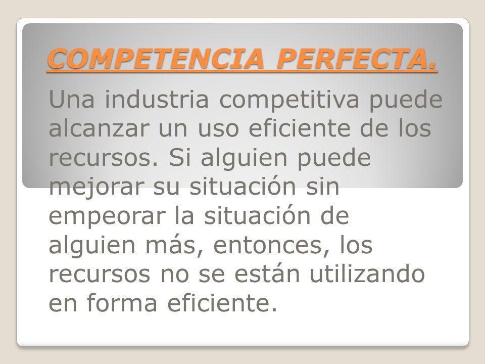 COMPETENCIA PERFECTA. Una industria competitiva puede alcanzar un uso eficiente de los recursos. Si alguien puede mejorar su situación sin empeorar la