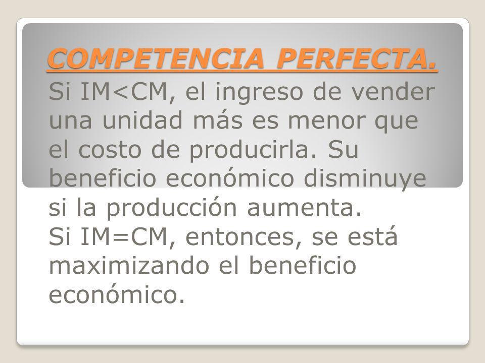 COMPETENCIA PERFECTA. Si IM<CM, el ingreso de vender una unidad más es menor que el costo de producirla. Su beneficio económico disminuye si la produc