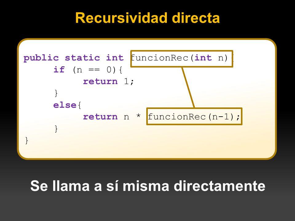 Recursividad directa public static int funcionRec(int n){ if (n == 0){ return 1; } else{ return n * funcionRec(n-1); } Se llama a sí misma directament