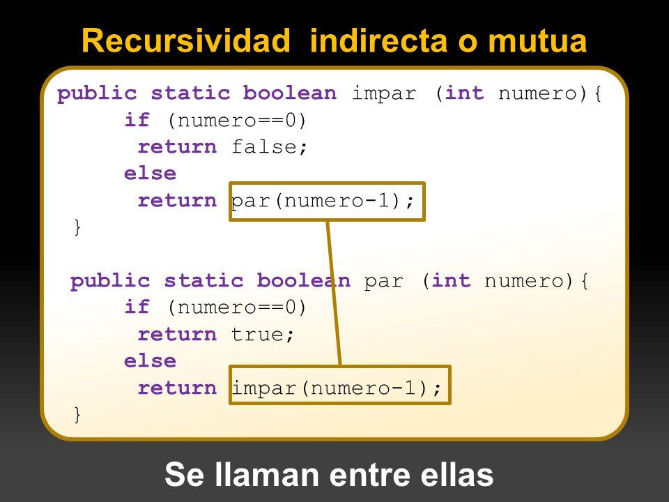 Recursividad indirecta o mutua public static boolean impar (int numero){ if (numero==0) return false; else return par(numero-1); } public static boole