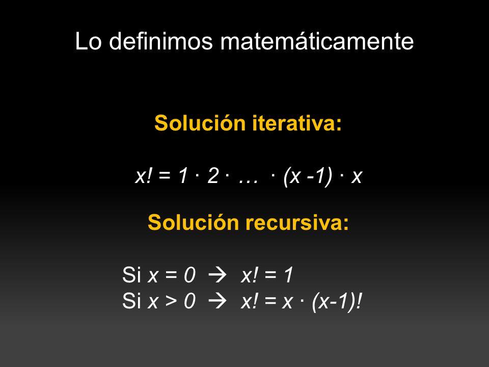 Lo definimos matemáticamente Solución iterativa: x! = 1 · 2 · … · (x -1) · x Solución recursiva: Si x = 0 x! = 1 Si x > 0 x! = x · (x-1)!